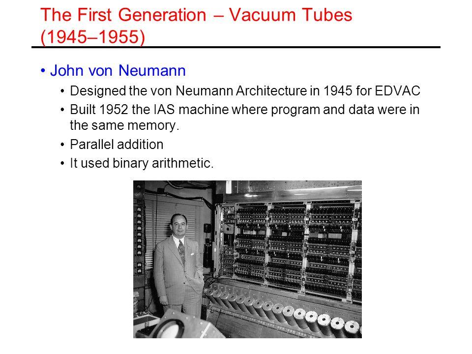 The First Generation – Vacuum Tubes (1945–1955) John von Neumann Designed the von Neumann Architecture in 1945 for EDVAC Built 1952 the IAS machine wh
