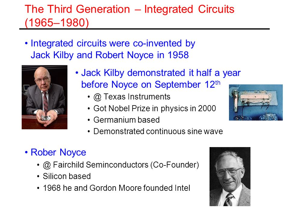 The Third Generation – Integrated Circuits (1965–1980) Integrated circuits were co-invented by Jack Kilby and Robert Noyce in 1958 Jack Kilby demonstr