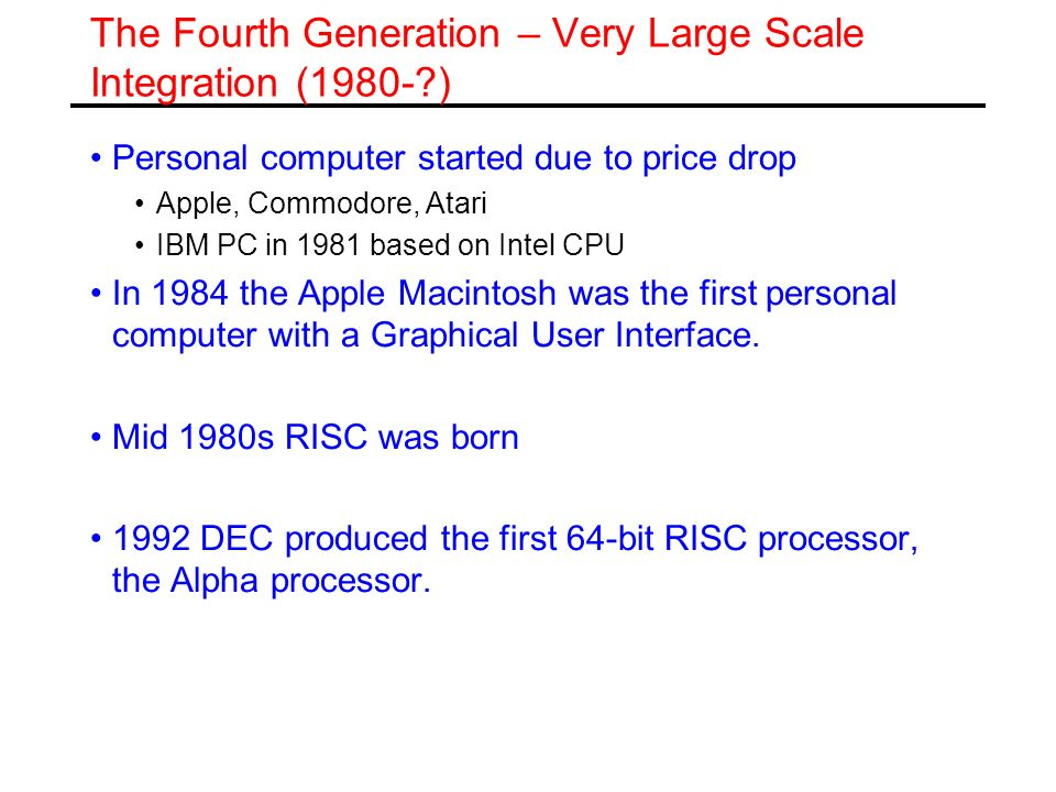 The Fourth Generation – Very Large Scale Integration (1980-?) Personal computer started due to price drop Apple, Commodore, Atari IBM PC in 1981 based