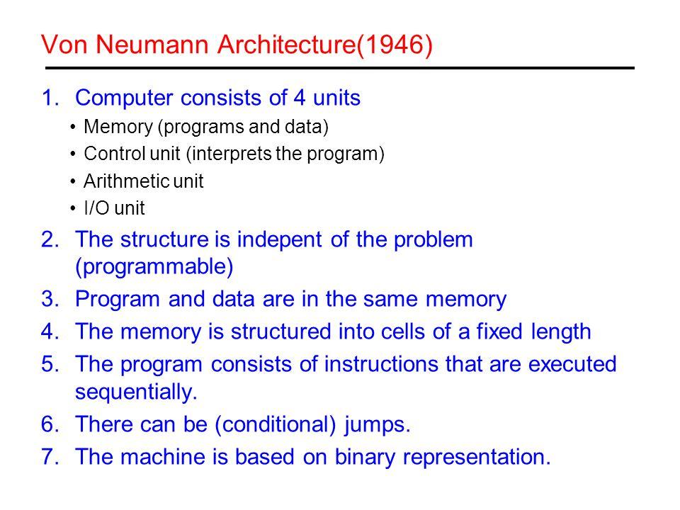 Von Neumann Architecture(1946) 1.Computer consists of 4 units Memory (programs and data) Control unit (interprets the program) Arithmetic unit I/O uni