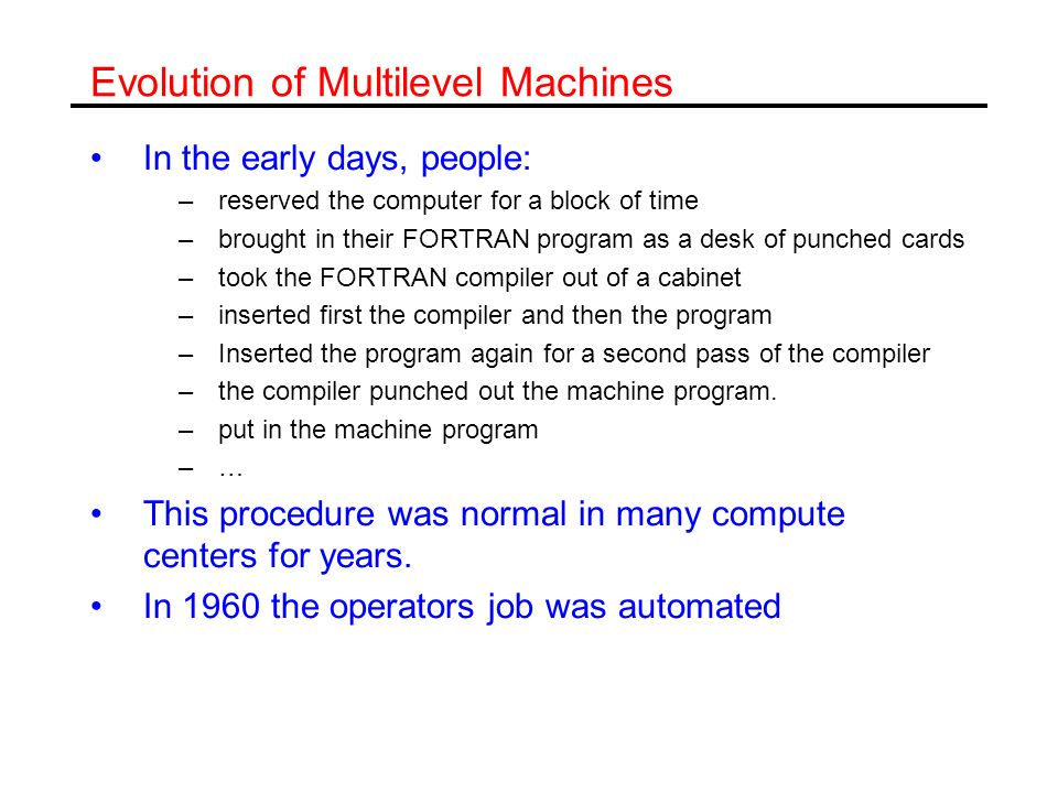 The Evolution of Multilevel Machines The invention of the operating system Operating system was kept in memory It read and executed jobs consisting of the Fortran code and the data cards for execution.