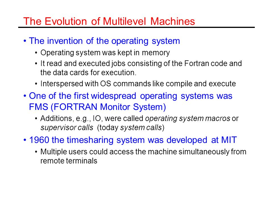 The Evolution of Multilevel Machines The invention of the operating system Operating system was kept in memory It read and executed jobs consisting of