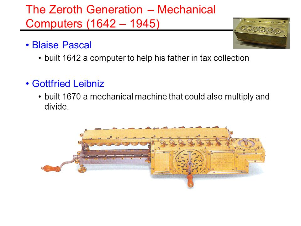 The Zeroth Generation – Mechanical Computers (1642 – 1945) Blaise Pascal built 1642 a computer to help his father in tax collection Gottfried Leibniz