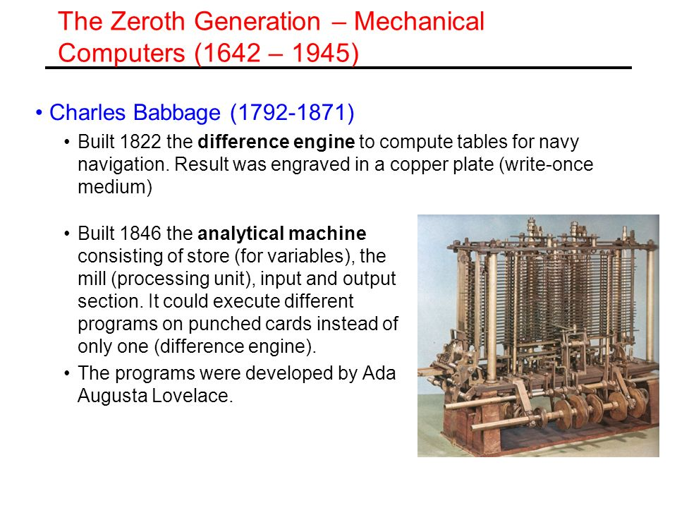 The Zeroth Generation Konrad Zuse (late 1930) 1938: Z1 mechanical engine, binary system, floating point arithmetic, programs on punched tape 1941: Z3 machine based on electromagnetic relays, binary arithmetic Work lost in the war.