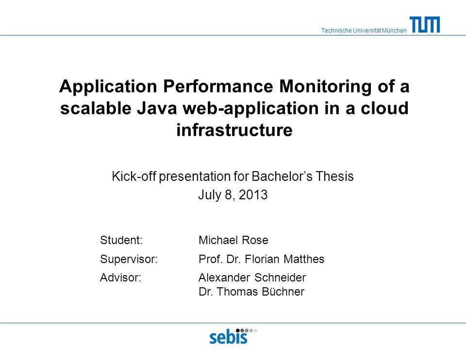 Technische Universität München Application Performance Monitoring of a scalable Java web-application in a cloud infrastructure Kick-off presentation f