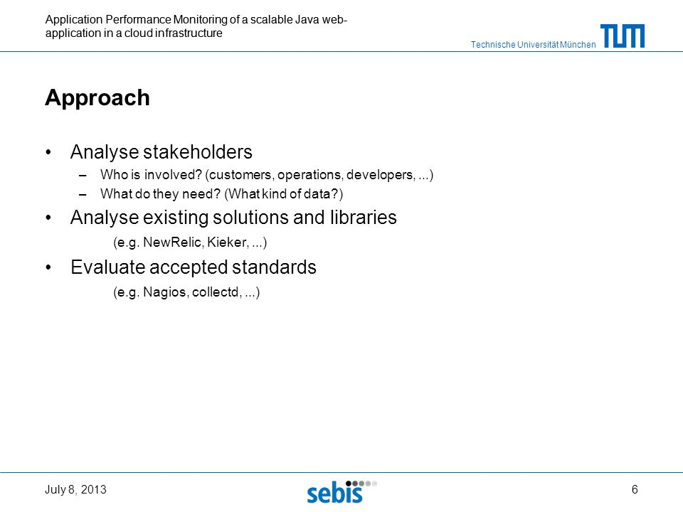Technische Universität München Application Performance Monitoring of a scalable Java web- application in a cloud infrastructure Approach Analyse stakeholders –Who is involved.