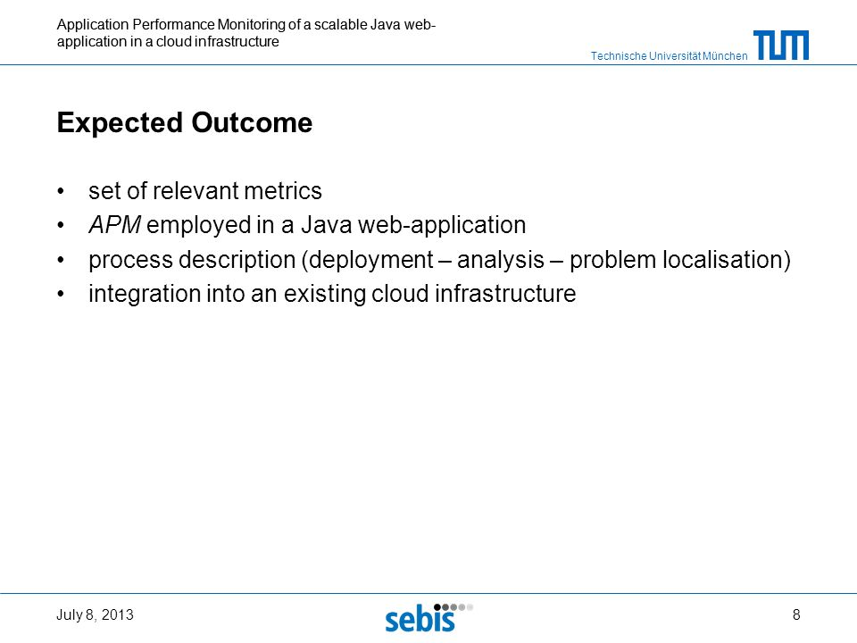 Technische Universität München Application Performance Monitoring of a scalable Java web- application in a cloud infrastructure Expected Outcome set of relevant metrics APM employed in a Java web-application process description (deployment – analysis – problem localisation) integration into an existing cloud infrastructure July 8, 20138