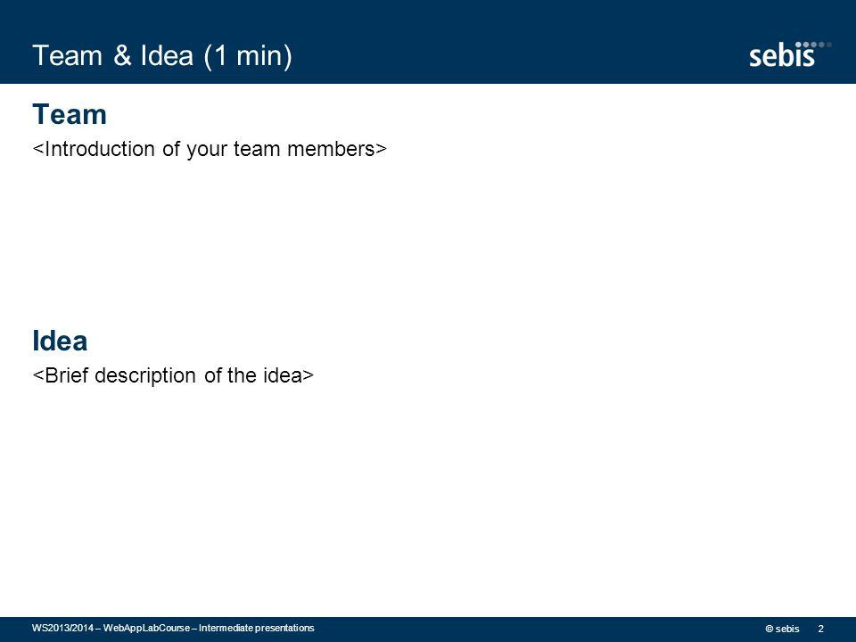 Team & Idea (1 min) Team Idea © sebis WS2013/2014 – WebAppLabCourse – Intermediate presentations 2