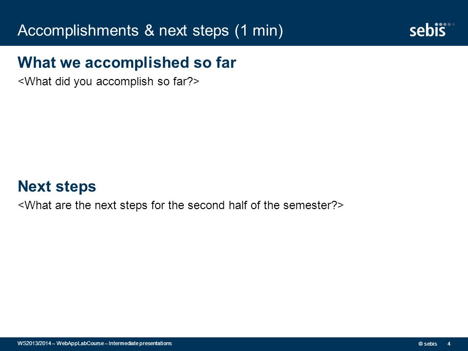 Accomplishments & next steps (1 min) What we accomplished so far Next steps © sebis WS2013/2014 – WebAppLabCourse – Intermediate presentations 4