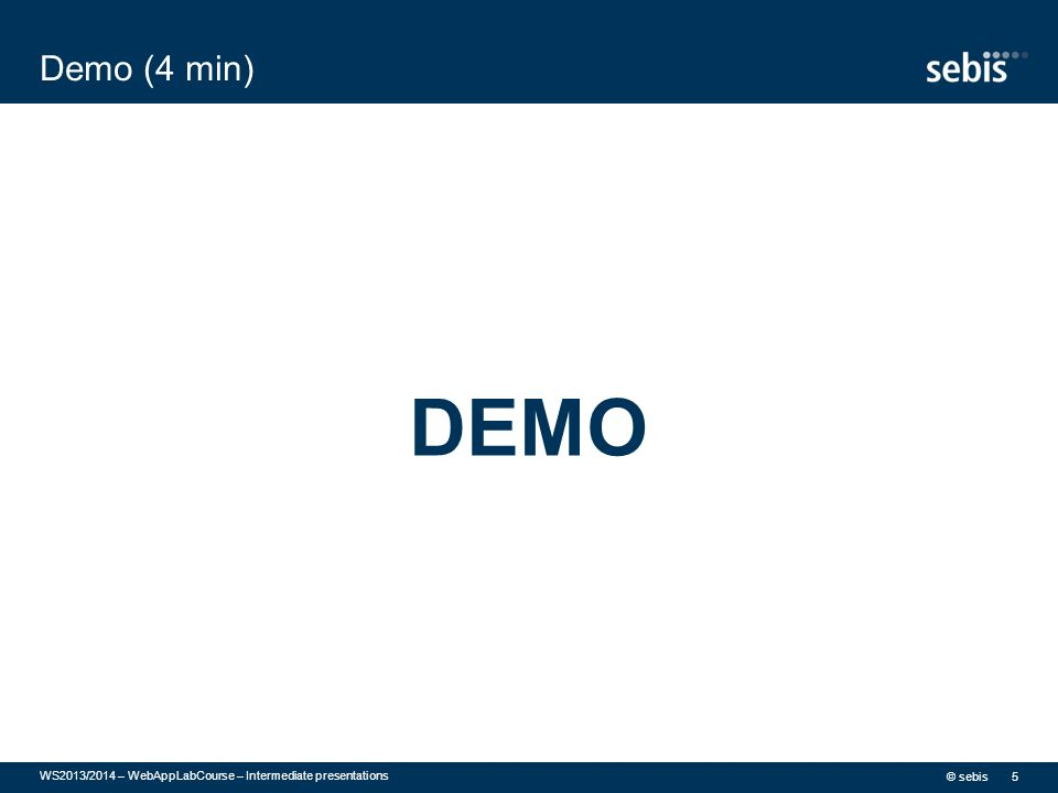 Demo (4 min) DEMO © sebis WS2013/2014 – WebAppLabCourse – Intermediate presentations 5