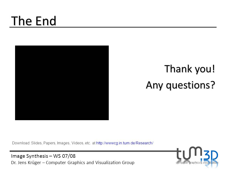 computer graphics & visualization Image Synthesis – WS 07/08 Dr. Jens Krüger – Computer Graphics and Visualization Group The End Thank you! Any questi