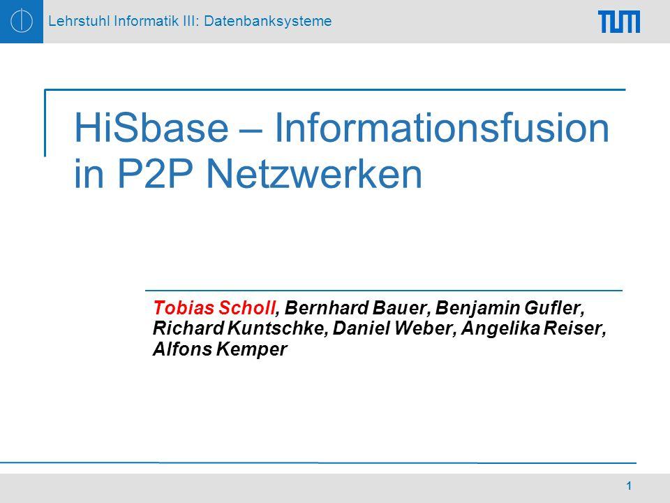 Lehrstuhl Informatik III: Datenbanksysteme 1 HiSbase – Informationsfusion in P2P Netzwerken Tobias Scholl, Bernhard Bauer, Benjamin Gufler, Richard Kuntschke, Daniel Weber, Angelika Reiser, Alfons Kemper