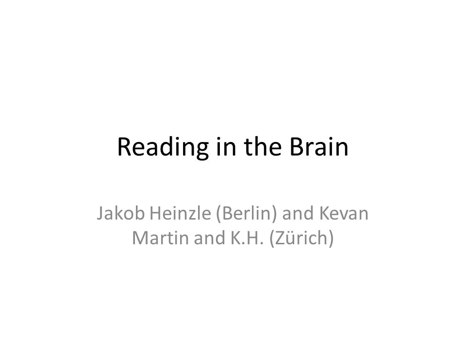 Reading in the Brain Jakob Heinzle (Berlin) and Kevan Martin and K.H. (Zürich)