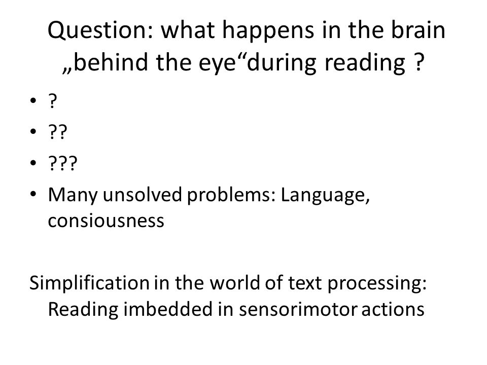 ? ?? ??? Many unsolved problems: Language, consiousness Simplification in the world of text processing: Reading imbedded in sensorimotor actions Quest