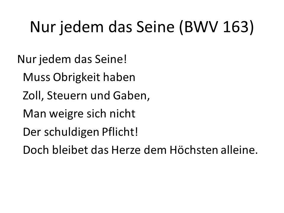 Nur jedem das Seine (BWV 163) Nur jedem das Seine! Muss Obrigkeit haben Zoll, Steuern und Gaben, Man weigre sich nicht Der schuldigen Pflicht! Doch bl