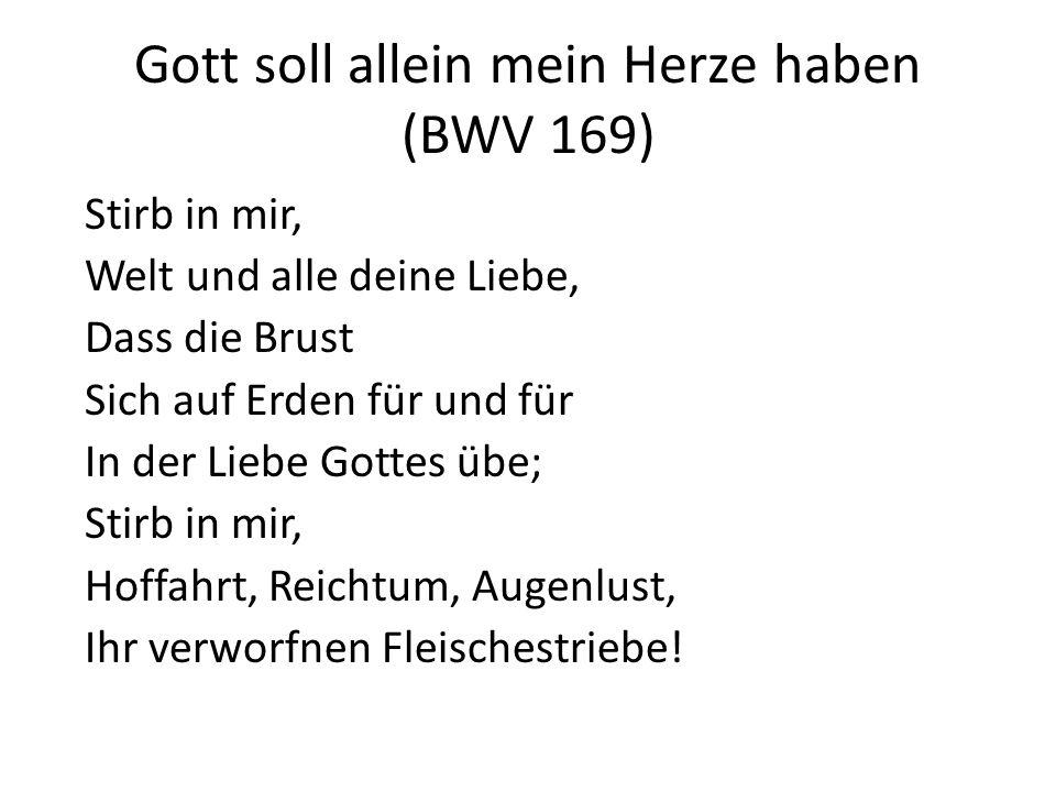 Gott soll allein mein Herze haben (BWV 169) Stirb in mir, Welt und alle deine Liebe, Dass die Brust Sich auf Erden für und für In der Liebe Gottes übe
