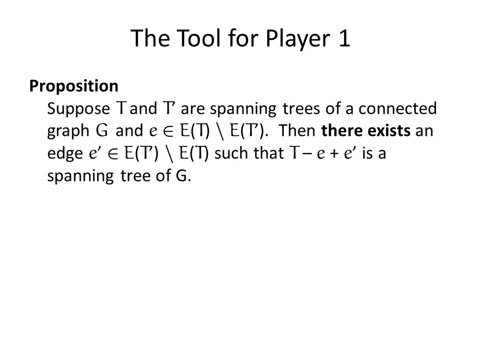 The Tool for Player 1 Proposition Suppose T and T are spanning trees of a connected graph G and e 2 E ( T ) n E ( T ). Then there exists an edge e 2 E