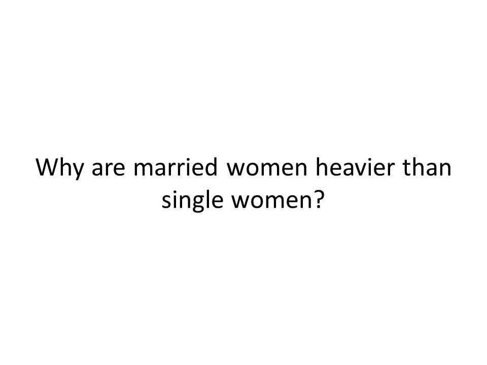 Why are married women heavier than single women