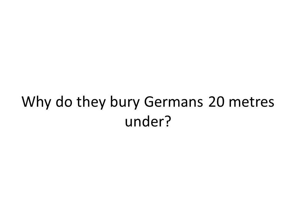 Why do they bury Germans 20 metres under