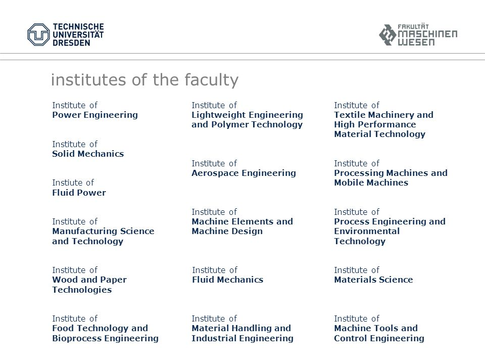 Institute of Power Engineering Institute of Solid Mechanics Instiute of Fluid Power Institute of Manufacturing Science and Technology Institute of Wood and Paper Technologies Institute of Food Technology and Bioprocess Engineering Institute of Lightweight Engineering and Polymer Technology Institute of Aerospace Engineering Institute of Machine Elements and Machine Design Institute of Fluid Mechanics Institute of Material Handling and Industrial Engineering Institute of Textile Machinery and High Performance Material Technology Institute of Processing Machines and Mobile Machines Institute of Process Engineering and Environmental Technology Institute of Materials Science Institute of Machine Tools and Control Engineering institutes of the faculty