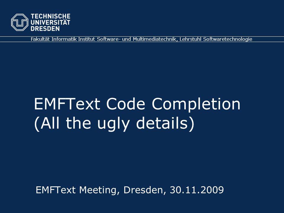 Fakultät Informatik Institut Software- und Multimediatechnik, Lehrstuhl Softwaretechnologie EMFText Meeting, Dresden, 30.11.2009 EMFText Code Completion (All the ugly details)