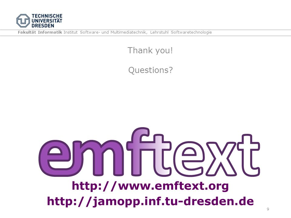 Fakultät Informatik Institut Software- und Multimediatechnik, Lehrstuhl Softwaretechnologie Thank you! Questions? http://www.emftext.org http://jamopp