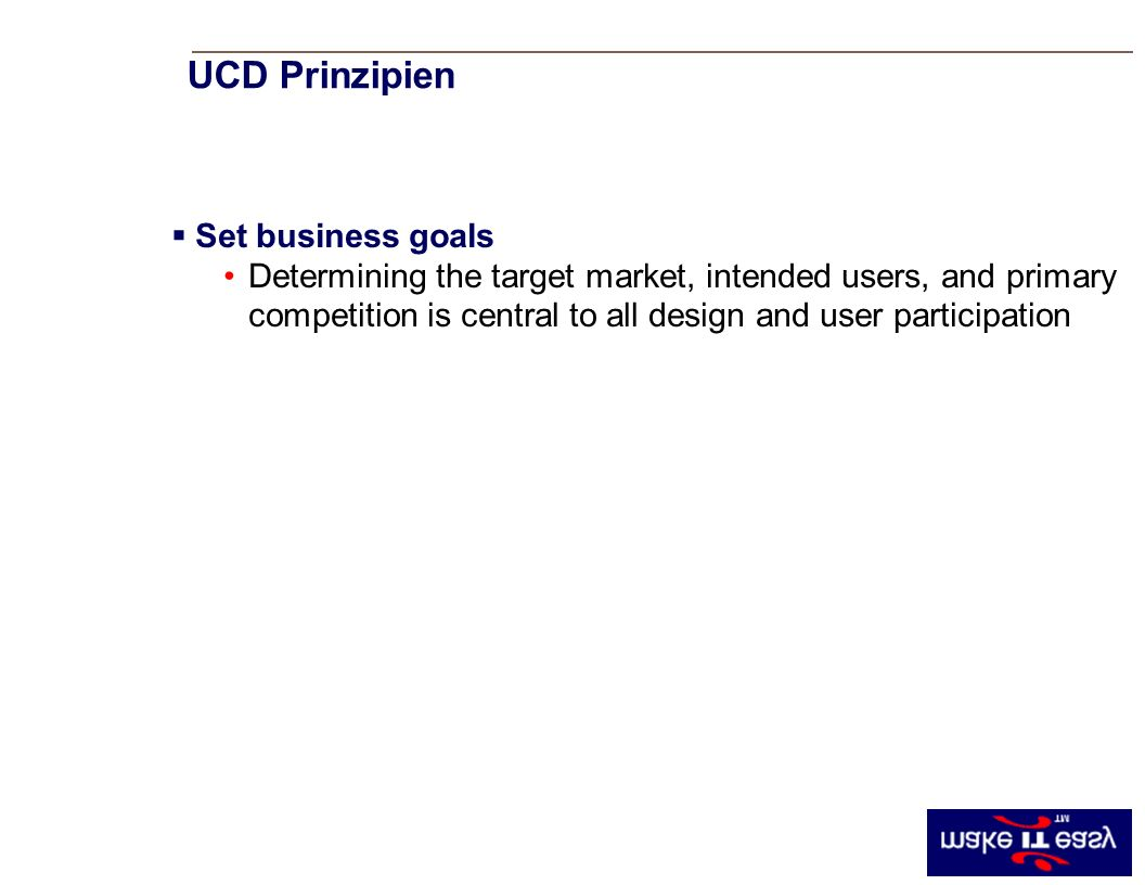UCD Principle #1 Set business goals Determining the target market, intended users, and primary competition is central to all design and user participation UCD Prinzipien