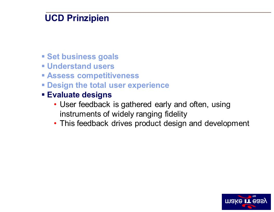 UCD Principle #5 Set business goals Understand users Assess competitiveness Design the total user experience Evaluate designs User feedback is gathered early and often, using instruments of widely ranging fidelity This feedback drives product design and development UCD Prinzipien
