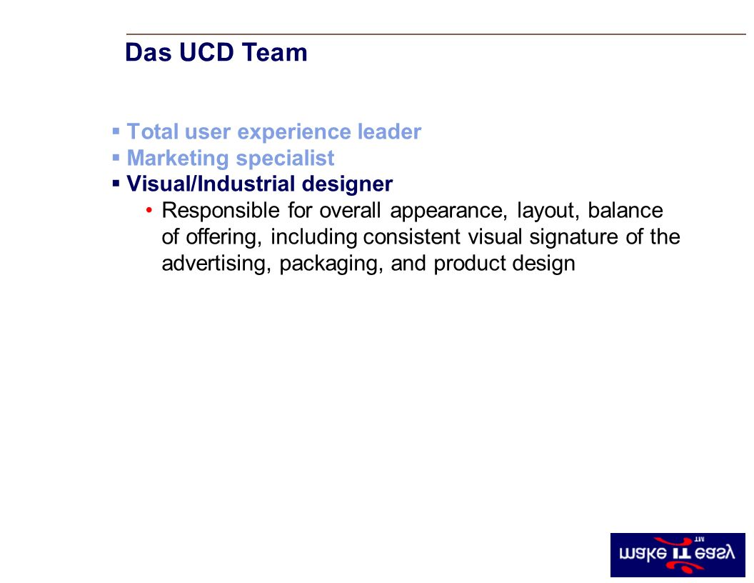 Total user experience leader Marketing specialist Visual/Industrial designer Responsible for overall appearance, layout, balance of offering, including consistent visual signature of the advertising, packaging, and product design Das UCD Team