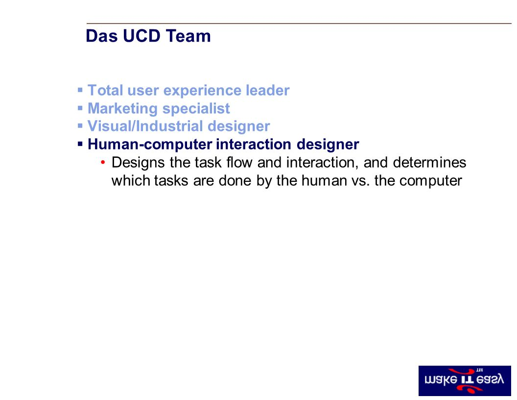 Total user experience leader Marketing specialist Visual/Industrial designer Human-computer interaction designer Designs the task flow and interaction, and determines which tasks are done by the human vs.