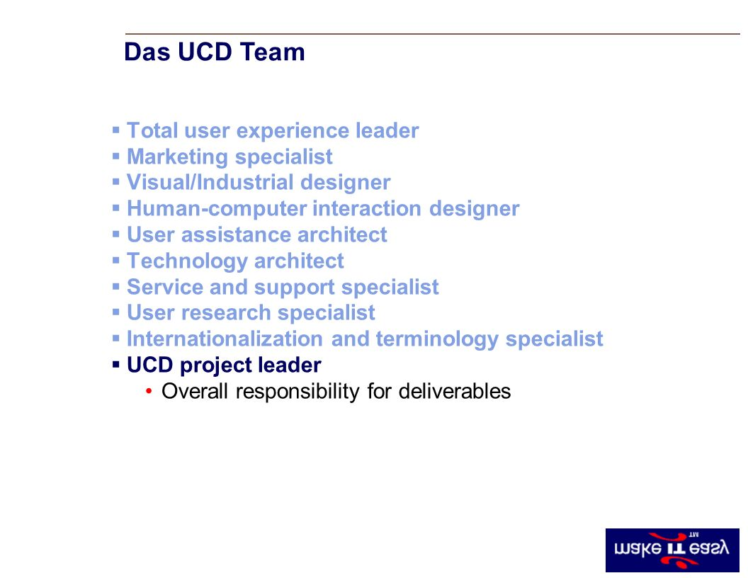 Total user experience leader Marketing specialist Visual/Industrial designer Human-computer interaction designer User assistance architect Technology architect Service and support specialist User research specialist Internationalization and terminology specialist UCD project leader Overall responsibility for deliverables Das UCD Team