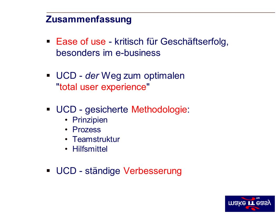Ease of use - kritisch für Geschäftserfolg, besonders im e-business UCD - der Weg zum optimalen total user experience UCD - gesicherte Methodologie: Prinzipien Prozess Teamstruktur Hilfsmittel UCD - ständige Verbesserung Zusammenfassung