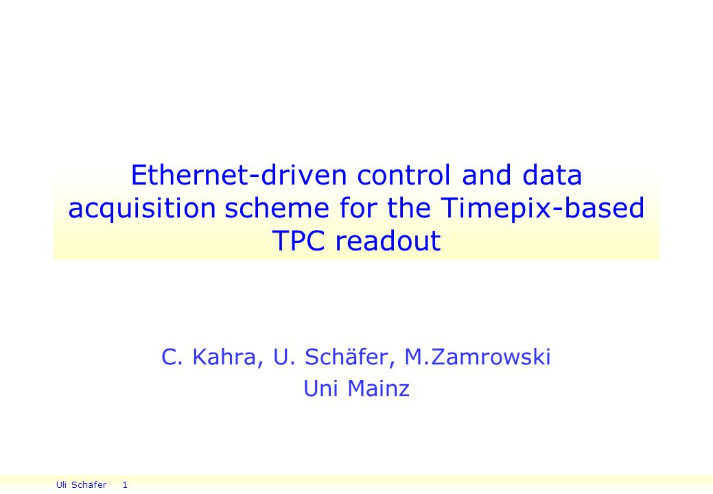 Uli Schäfer 1 Ethernet-driven control and data acquisition scheme for the Timepix-based TPC readout C.