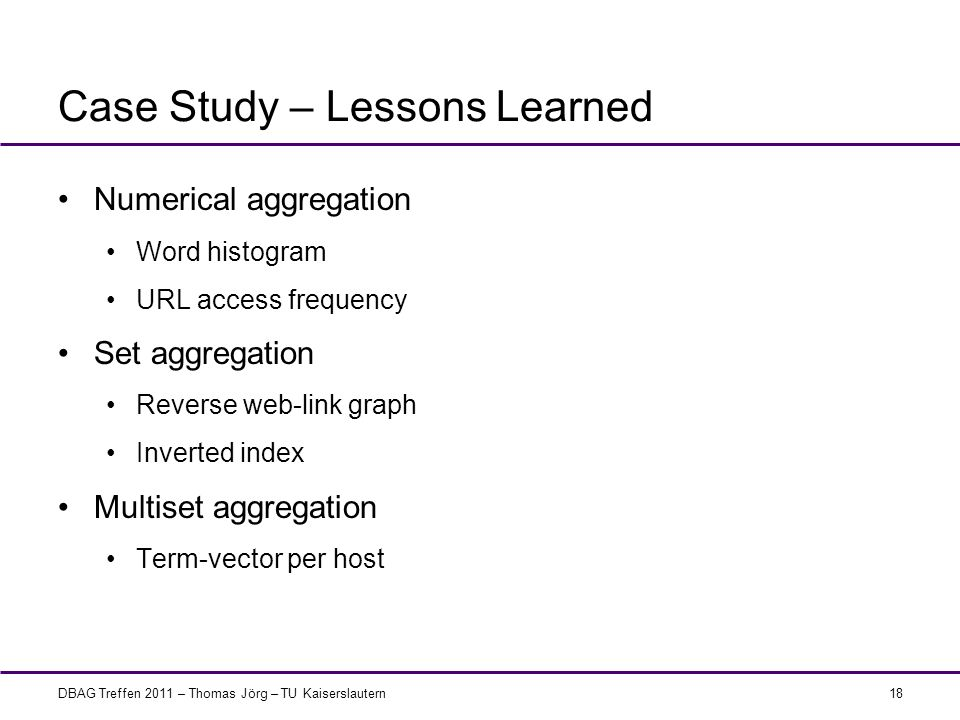 DBAG Treffen 2011 – Thomas Jörg – TU Kaiserslautern Case Study – Lessons Learned Numerical aggregation Word histogram URL access frequency Set aggrega