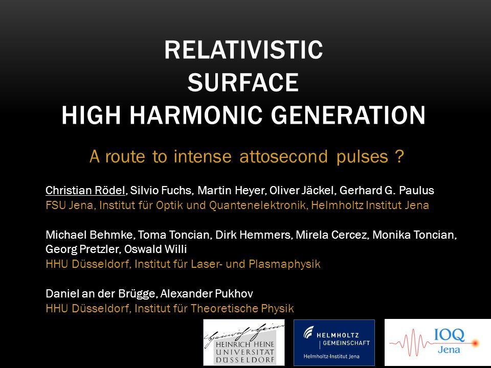 A route to intense attosecond pulses ? RELATIVISTIC SURFACE HIGH HARMONIC GENERATION Christian Rödel, Silvio Fuchs, Martin Heyer, Oliver Jäckel, Gerha