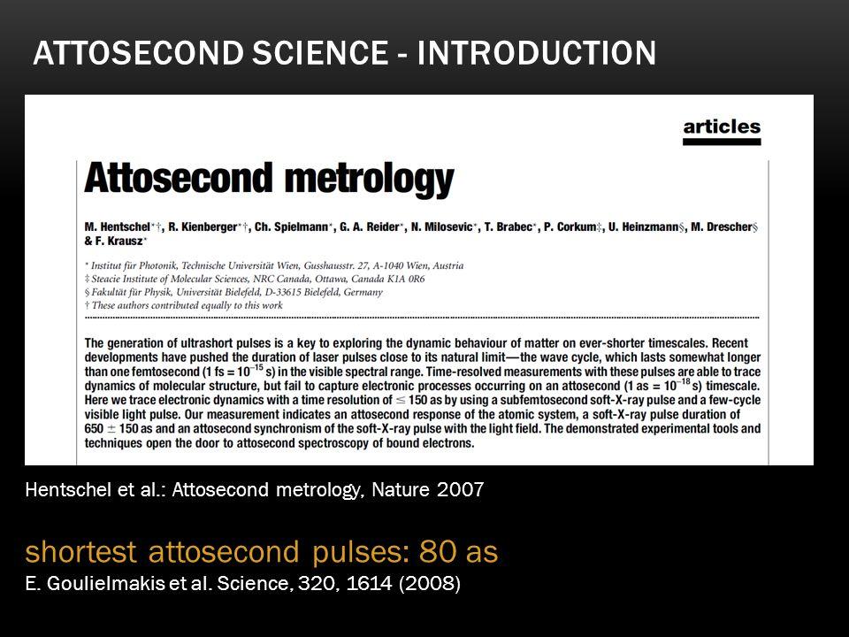 ATTOSECOND SCIENCE - INTRODUCTION Hentschel et al.: Attosecond metrology, Nature 2007 shortest attosecond pulses: 80 as E. Goulielmakis et al. Science