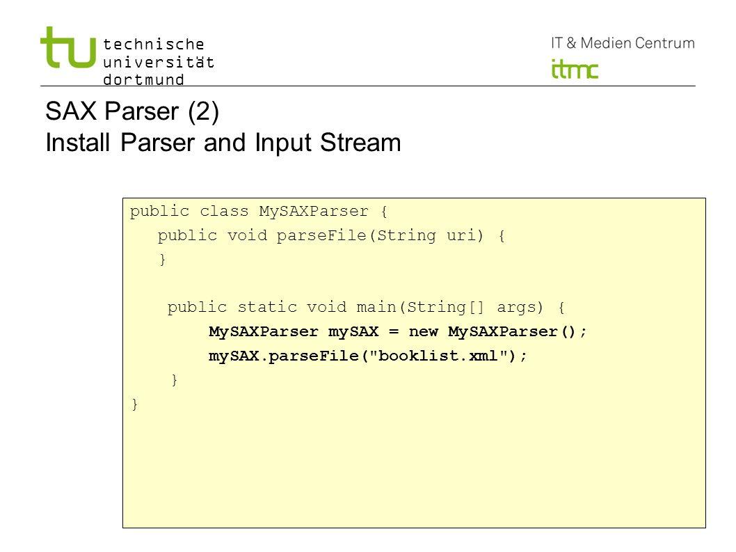 technische universität dortmund 6 SAX Parser (2) Install Parser and Input Stream public class MySAXParser { public void parseFile(String uri) { } public static void main(String[] args) { MySAXParser mySAX = new MySAXParser(); mySAX.parseFile( booklist.xml ); }