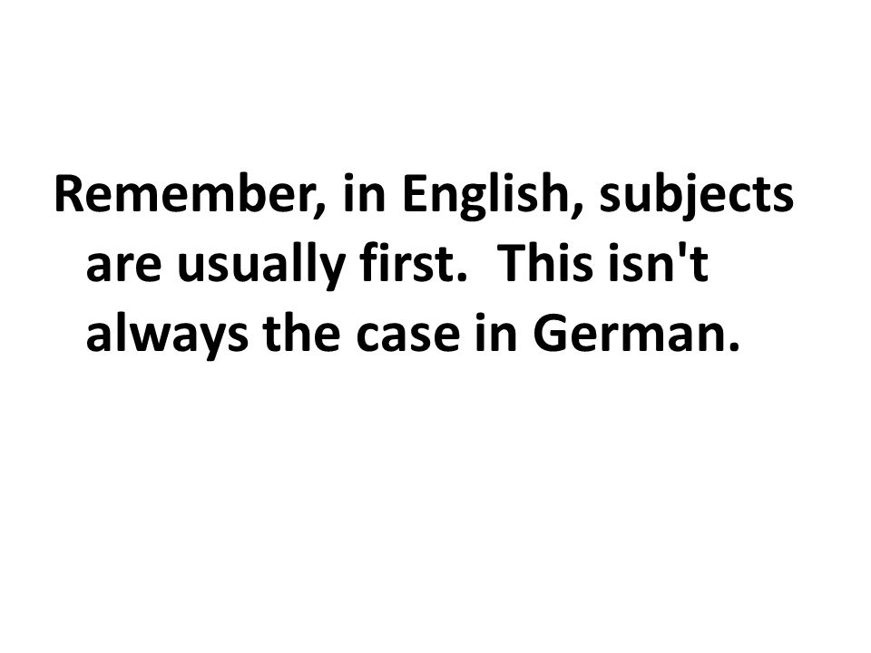 Remember, in English, subjects are usually first. This isn't always the case in German.
