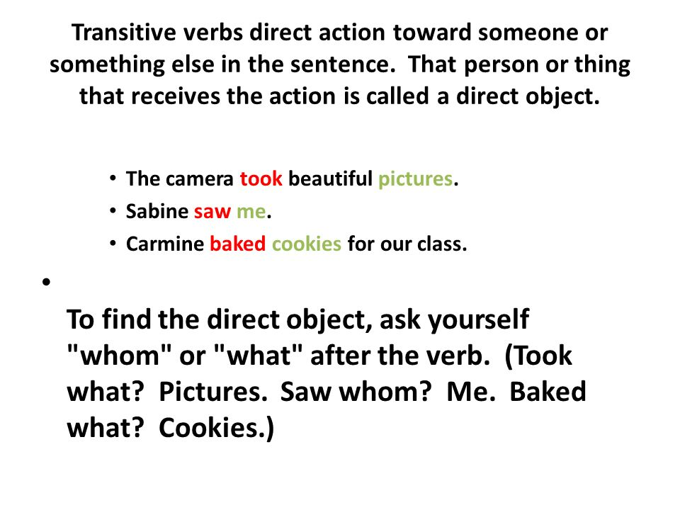 Transitive verbs direct action toward someone or something else in the sentence. That person or thing that receives the action is called a direct obje
