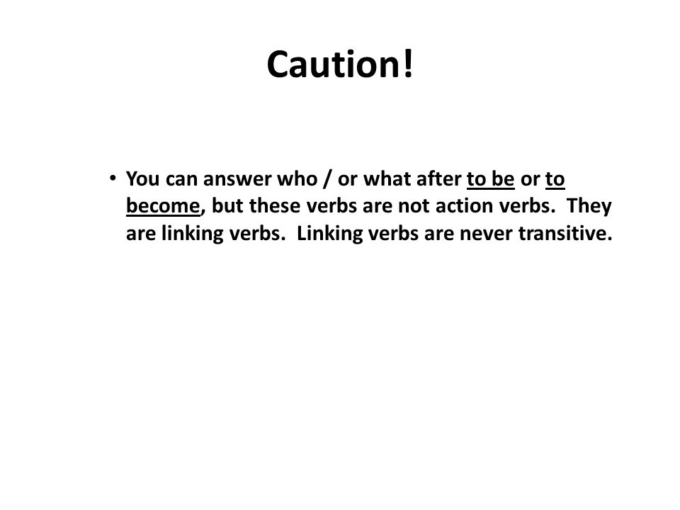 Caution! You can answer who / or what after to be or to become, but these verbs are not action verbs. They are linking verbs. Linking verbs are never