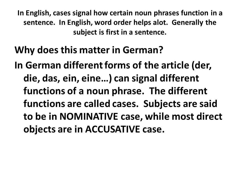 In English, cases signal how certain noun phrases function in a sentence. In English, word order helps alot. Generally the subject is first in a sente