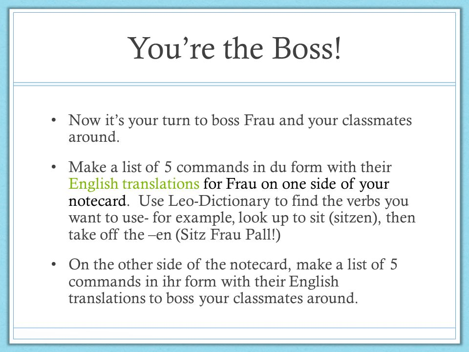 Youre the Boss! Now its your turn to boss Frau and your classmates around. Make a list of 5 commands in du form with their English translations for Fr