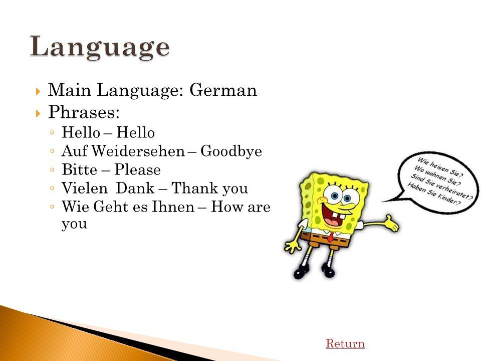 Main Language: German Phrases: Hello – Hello Auf Weidersehen – Goodbye Bitte – Please Vielen Dank – Thank you Wie Geht es Ihnen – How are you Return