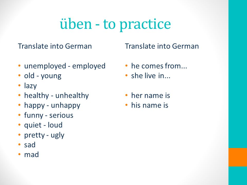 üben - to practice Translate into German unemployed - employed old - young lazy healthy - unhealthy happy - unhappy funny - serious quiet - loud pretty - ugly sad mad Translate into German he comes from...