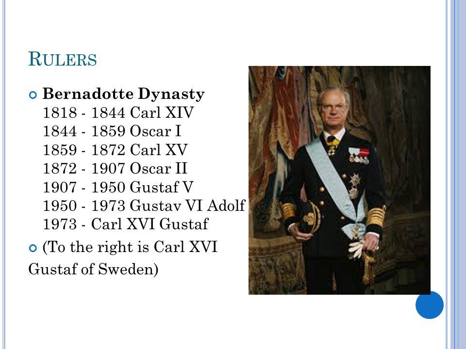 R ULERS Bernadotte Dynasty 1818 - 1844 Carl XIV 1844 - 1859 Oscar I 1859 - 1872 Carl XV 1872 - 1907 Oscar II 1907 - 1950 Gustaf V 1950 - 1973 Gustav V