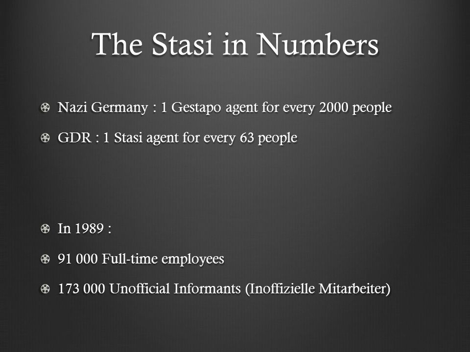 The Stasi in Numbers Nazi Germany : 1 Gestapo agent for every 2000 people GDR : 1 Stasi agent for every 63 people In 1989 : 91 000 Full-time employees 173 000 Unofficial Informants (Inoffizielle Mitarbeiter)