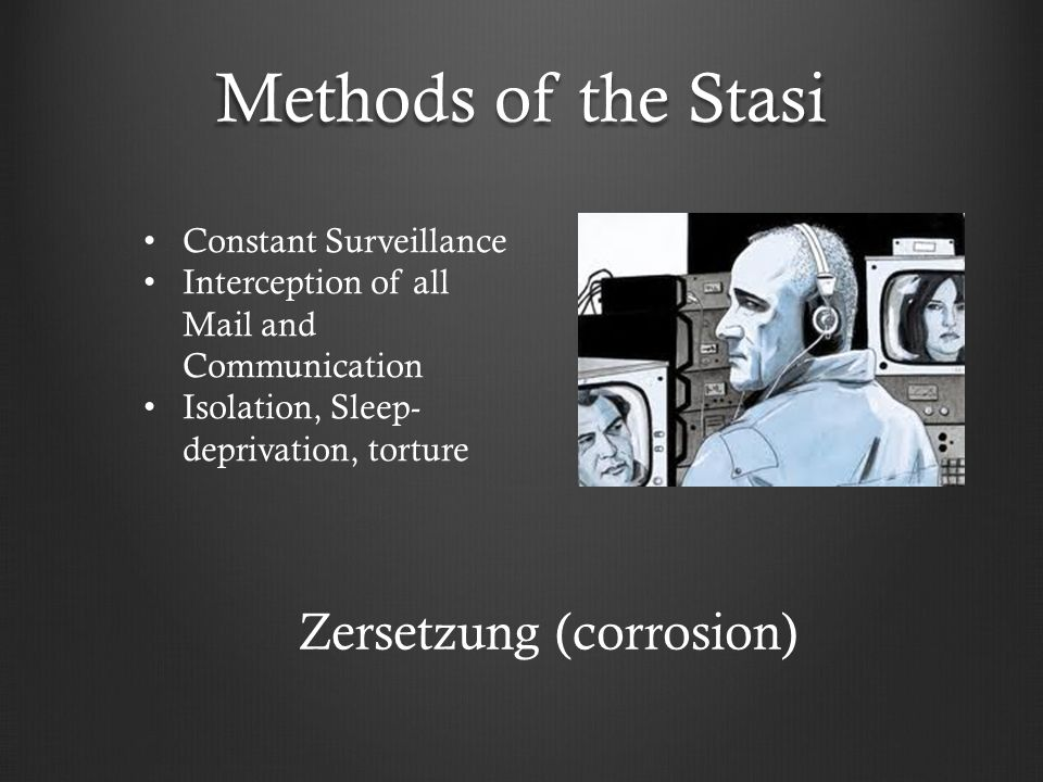 Methods of the Stasi Constant Surveillance Interception of all Mail and Communication Isolation, Sleep- deprivation, torture Zersetzung (corrosion)