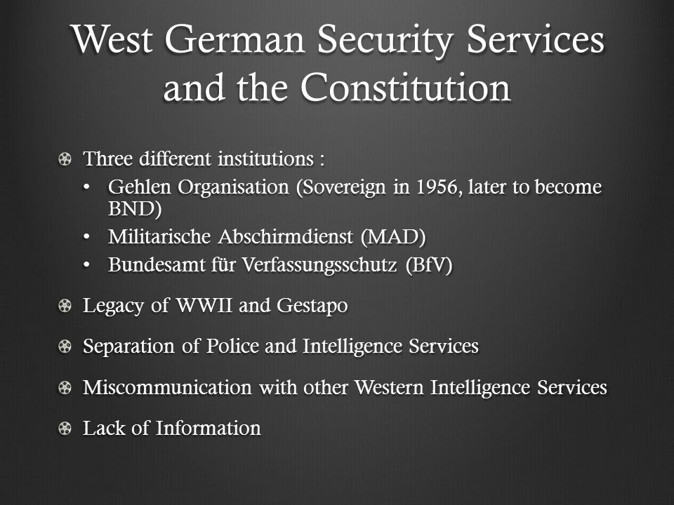 West German Security Services and the Constitution Three different institutions : Gehlen Organisation (Sovereign in 1956, later to become BND) Gehlen Organisation (Sovereign in 1956, later to become BND) Militarische Abschirmdienst (MAD) Militarische Abschirmdienst (MAD) Bundesamt für Verfassungsschutz (BfV) Bundesamt für Verfassungsschutz (BfV) Legacy of WWII and Gestapo Separation of Police and Intelligence Services Miscommunication with other Western Intelligence Services Lack of Information
