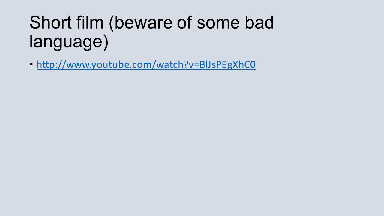 Short film (beware of some bad language) http://www.youtube.com/watch v=BlJsPEgXhC0