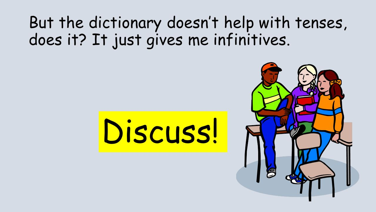 But the dictionary doesnt help with tenses, does it It just gives me infinitives. Discuss!